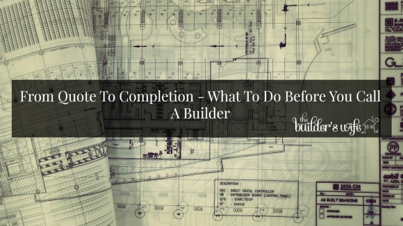From Quote To Completion – What To Do Before You Call A Builder